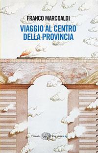 """Cover """"Viaggio al centro della provincia"""" di Franco Marcoaldi © Einaudi Stile libero, pagine 200, Euro 16,00"""
